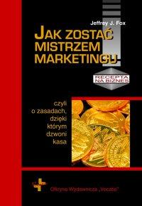 Jak zostać mistrzem marketingu - Jeffrey J. Fox