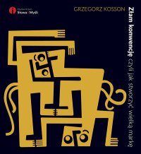 Złam konwencję, czyli jak stworzyć wielką markę - Grzegorz Kosson