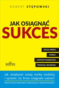 Jak osiągnąć sukces. Praktyczne podstawy komunikacji marketingowej dla mikroprzedsiębiorstw i ich właścicieli - Robert Stępowski