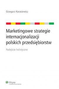 Marketingowe strategie internacjonalizacji polskich przedsiębiorstw. Podejście holistyczne - Grzegorz Karasiewicz