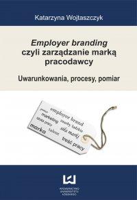 Employer branding czyli zarządzanie marką pracodawcy. Uwarunkowania, procesy, pomiar - Katarzyna Wojtaszczyk