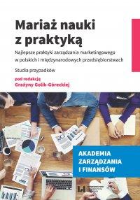 Mariaż nauki z praktyką. Najlepsze praktyki zarządzania marketingowego w polskich i międzynarodowych przedsiębiorstwach. Studia przypadków - Grażyna Golik-Górecka