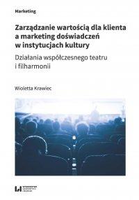 Zarządzanie wartością dla klienta a marketing doświadczeń w instytucjach kultury. Działania współczesnego teatru i filharmonii - Wioletta Krawiec