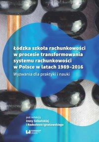 Łódzka szkoła rachunkowości w procesie transformowania systemu rachunkowości w Polsce w latach 1989-2016. Wyzwania dla praktyki i nauki - Irena Sobańska