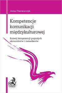 Kompetencje komunikacji międzykulturowej. Rozwój kompetencji przyszłych ekonomistów i menedżerów - Anna Piwowarczyk