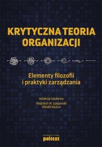 Krytyczna teoria organizacji. Elementy filozofii i praktyki zarządzania - Wojciech Gasparski