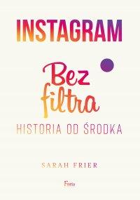 Instagram. Bez filtra - Sarah Frier