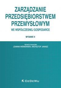 Zarządzanie przedsiębiorstwem przemysłowym we współczesnej gospodarce. Wydanie II - Joanna Wiśniewska