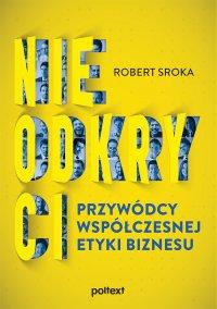 Nieodkryci przywódcy współczesnej etyki biznesu - Robert Sroka