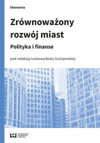 Zrównoważony rozwój miast. Polityka i finanse - Beata Guziejewska
