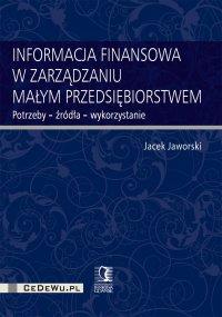 Informacja finansowa w zarządzaniu małym przedsiębiorstwem. Potrzeby – źródła – wykorzystanie - Jacek Jaworski
