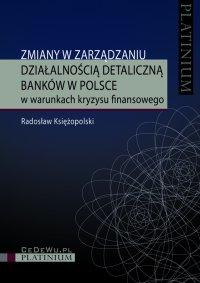 Zmiany w zarządzaniu działalnością detaliczną banków w Polsce w warunkach kryzysu finansowego - Radosław Księżopolski