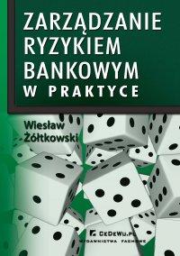 Zarządzanie ryzykiem bankowym w praktyce w kontekście nowej umowy kapitałowej (BASEL II) - Wiesław Żółtkowski