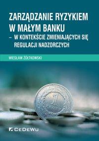 Zarządzanie ryzykiem w małym banku – w kontekście zmieniających się regulacji nadzorczych - Wiesław Żółtkowski