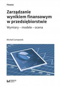 Zarządzanie wynikiem finansowym w przedsiębiorstwie. Wymiary – modele – ocena - Michał Comporek
