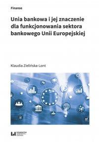 Unia bankowa i jej znaczenie dla funkcjonowania sektora bankowego Unii Europejskiej - Klaudia Zielińska-Lont