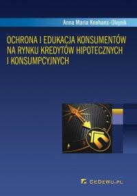 Ochrona i edukacja konsumentów na rynku kredytów hipotecznych i konsumpcyjnych - Anna Maria Knehans-Olejnik