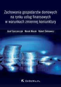 Zachowania gospodarstw domowych na rynku usług finansowych w warunkach zmiennej koniunktury - Józef Garczarczyk