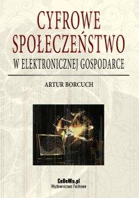 Cyfrowe społeczeństwo w elektronicznej gospodarce - Artur Borcuch