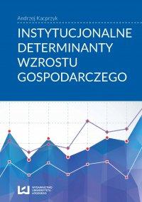 Instytucjonalne determinanty wzrostu gospodarczego - Andrzej Kacprzyk