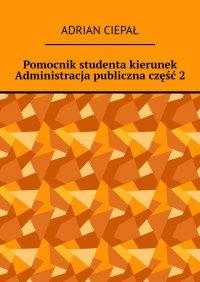 Pomocnik studenta – kierunek Administracja publiczna. Część 2 - Adrian Ciepał