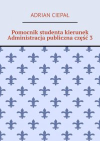 Pomocnik studenta kierunek Administracja publiczna część 3 - Adrian Ciepał