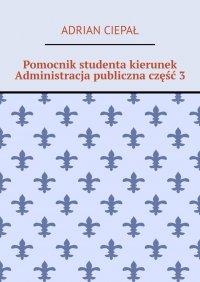 Pomocnik studenta – kierunek Administracja publiczna. Część 3 - Adrian Ciepał