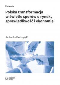Polska transformacja w świetle sporów o rynek, sprawiedliwość i ekonomię - Janina Godłów-Legiędź