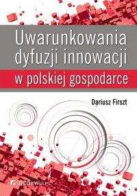 Uwarunkowania dyfuzji innowacji w polskiej gospodarce - Dariusz Firszt