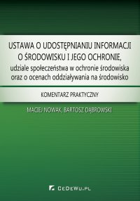 Ustawa o udostępnianiu informacji o środowisku i jego ochronie, udziale społeczeństwa w ochronie środowiska oraz o ocenach oddziaływania na środowisko. Komentarz praktyczny - Maciej Nowak
