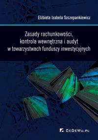 Zasady rachunkowości, kontrola wewnętrzna i audyt w towarzystwach funduszy inwestycyjnych - Elżbieta Izabela Szczepankiewicz