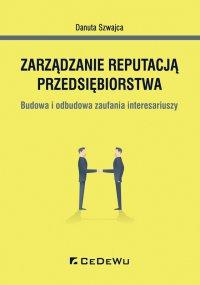 Zarządzanie reputacją przedsiębiorstwa. Budowa i odbudowa zaufania interesariuszy - Danuta Szwajca