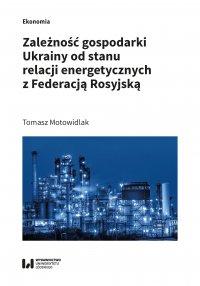 Zależność gospodarki Ukrainy od stanu relacji energetycznych z Federacją Rosyjską - Tomasz Motowidlak
