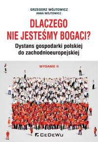 Dlaczego nie jesteśmy bogaci? Dystans gospodarki polskiej do zchodnioeuropejskiej. Wydanie II - Grzegorz Wójtowicz