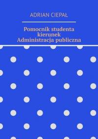 Pomocnik studenta – kierunek Administracja publiczna - Adrian Ciepał