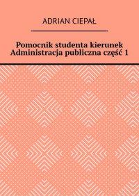 Pomocnik studenta – kierunek Administracja publiczna. Część 1 - Adrian Ciepał