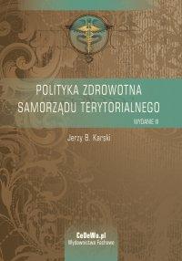 Polityka zdrowotna samorządu terytorialnego. Wyd. III - Jerzy B. Karski