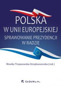 Polska w Unii Europejskiej. Sprawowanie prezydencji w Radzie - Monika Trojanowska-Strzęboszewska (red.)