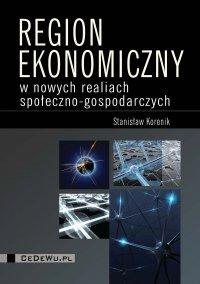 Region ekonomiczny w nowych realiach społeczno-gospodarczych - Stanisław Korenik