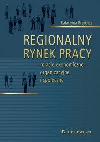 Regionalny rynek pracy – relacje ekonomiczne, organizacyjne i społeczne - Katarzyna Brzychcy