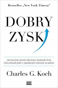 Dobry zysk. Jak tworzenie wartości dla innych zbudowało firmę, która odniosła jeden z największych sukcesów na świecie - Charles G. Koch