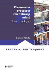 Planowanie procesów rewitalizacji miast. Teoria a praktyka - Katarzyna Olbińska