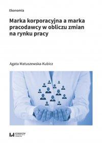 Marka korporacyjna a marka pracodawcy w obliczu zmian na rynku pracy - Agata Matuszewska-Kubicz