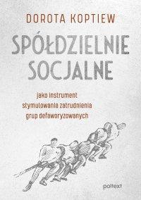Spółdzielnie socjalne jako instrument stymulowania zatrudnienia grup defaworyzowanych - Dorota Koptiew