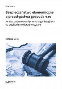 Bezpieczeństwo ekonomiczne a przestępstwa gospodarcze. Analiza uwarunkowań prawno-organizacyjnych na przykładzie Federacji Rosyjskiej - Natasza Duraj