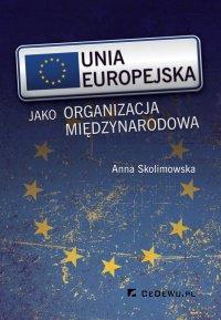 Unia Europejska jako organizacja międzynarodowa - Anna Skolimowska