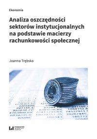 Analiza oszczędności sektorów instytucjonalnych na podstawie macierzy rachunkowości społecznej - Joanna Trębska