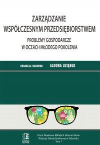 Zarządzanie współczesnym przedsiębiorstwem. Problemy gospodarcze w oczach młodego pokolenia. Tom 1 - Aldona Uziębło (red.)