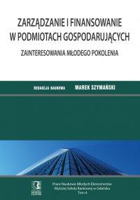 Zarządzanie i finansowanie w podmiotach gospodarujących. Zainteresowania młodego pokolenia. Tom 4 - Marek Szymański (red.)
