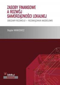 Zasoby finansowe a rozwój samorządności lokalnej. Obszary rozwoju – rozwiązania modelowe - Bogdan Wankiewicz